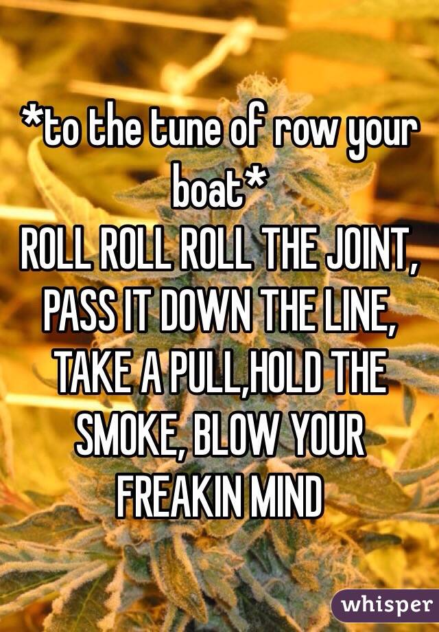 *to the tune of row your boat* ROLL ROLL ROLL THE JOINT, PASS IT DOWN THE LINE, TAKE A PULL,HOLD THE SMOKE, BLOW YOUR FREAKIN MIND