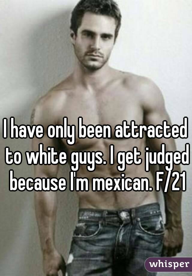 I have only been attracted to white guys. I get judged because I'm mexican. F/21