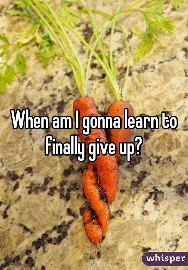 When am I gonna learn to finally give up?