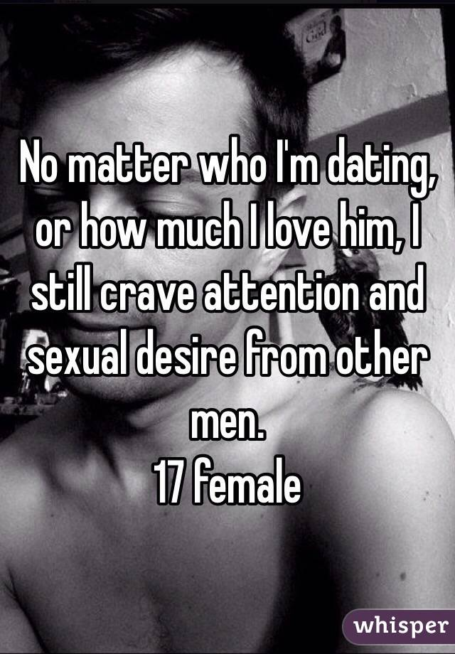 No matter who I'm dating, or how much I love him, I still crave attention and sexual desire from other men. 17 female