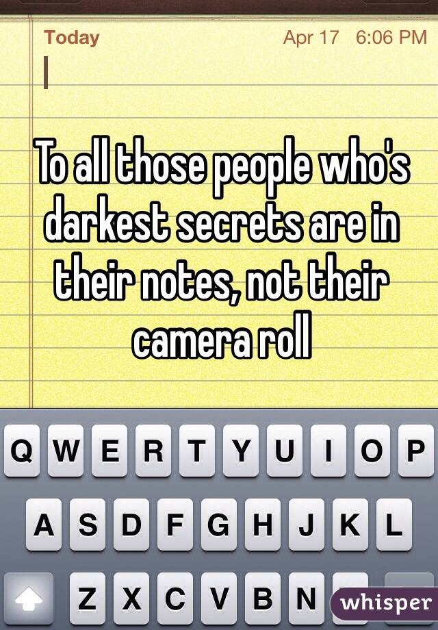 To all those people who's darkest secrets are in their notes, not their camera roll