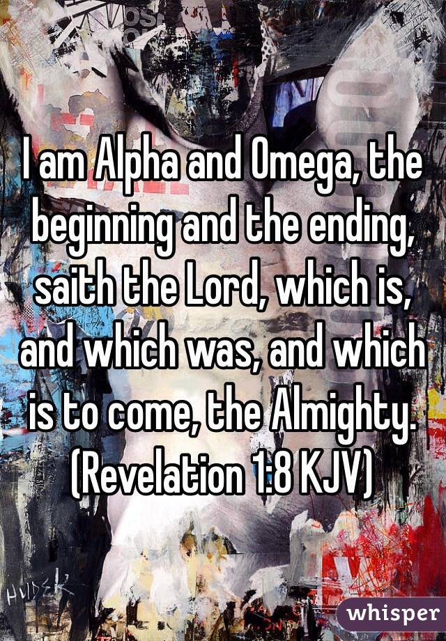 I am Alpha and Omega, the beginning and the ending, saith the Lord, which is, and which was, and which is to come, the Almighty. (Revelation 1:8 KJV)