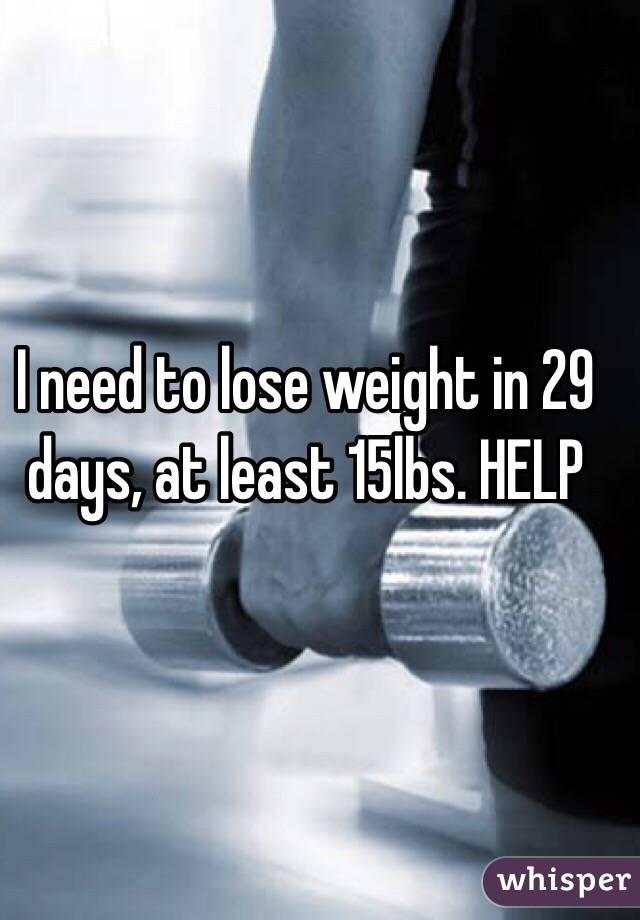 I need to lose weight in 29 days, at least 15lbs. HELP