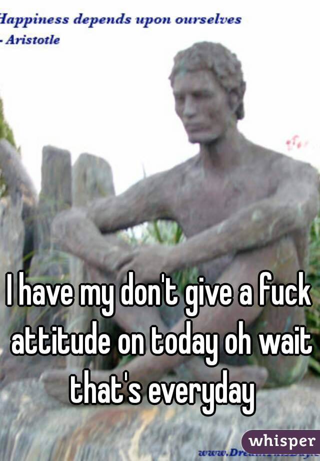 I have my don't give a fuck attitude on today oh wait that's everyday