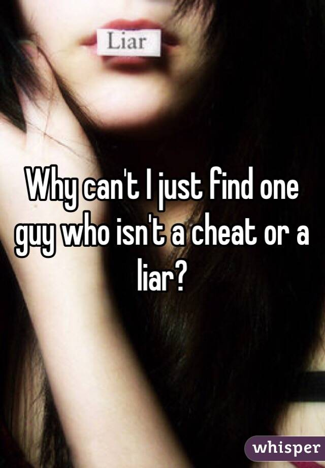 Why can't I just find one guy who isn't a cheat or a liar?