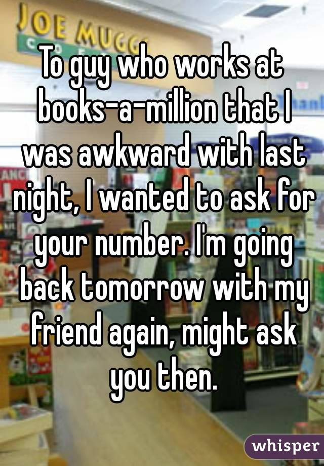 To guy who works at books-a-million that I was awkward with last night, I wanted to ask for your number. I'm going back tomorrow with my friend again, might ask you then.
