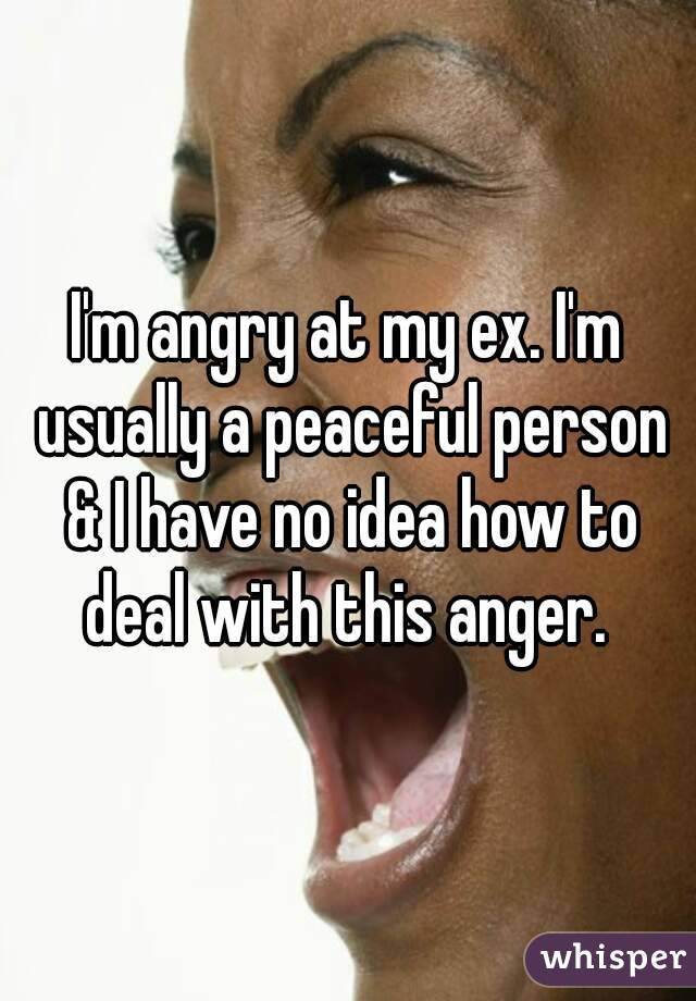 I'm angry at my ex. I'm usually a peaceful person & I have no idea how to deal with this anger.