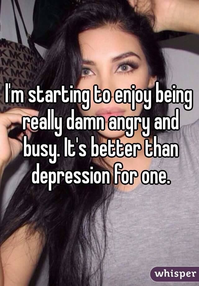 I'm starting to enjoy being really damn angry and busy. It's better than depression for one.
