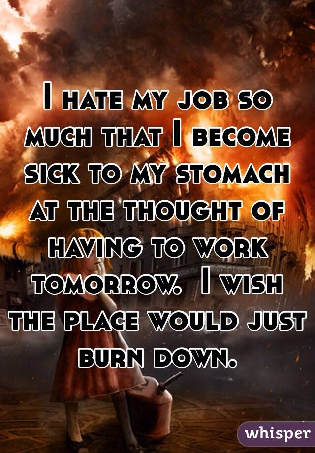 I hate my job so much that I become sick to my stomach at the thought of having to work tomorrow.  I wish the place would just burn down.