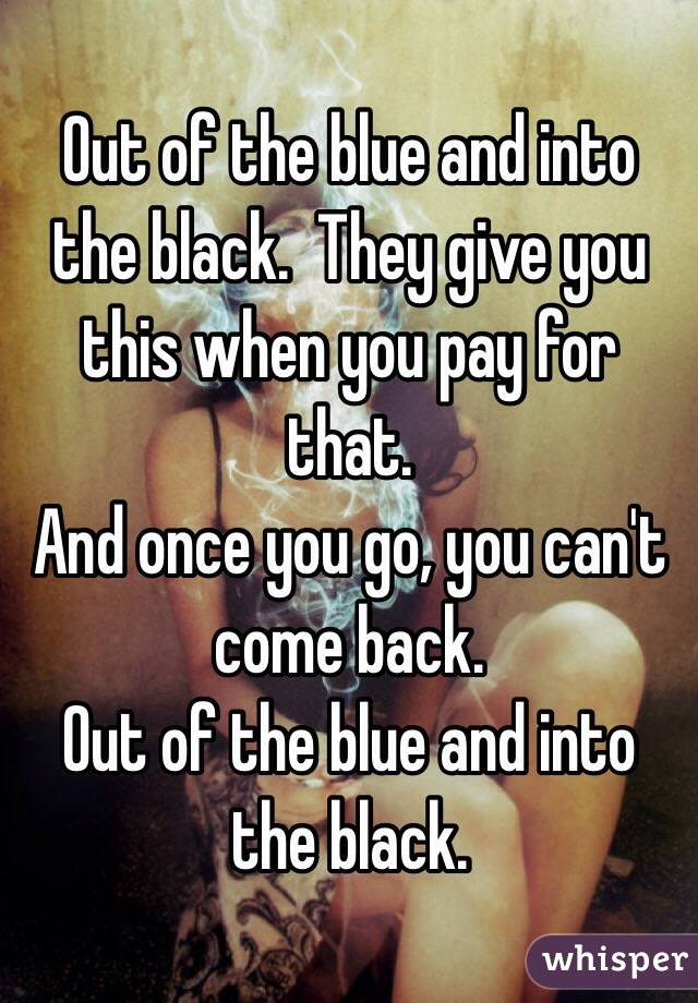 Out of the blue and into the black.  They give you this when you pay for that. And once you go, you can't come back. Out of the blue and into the black.