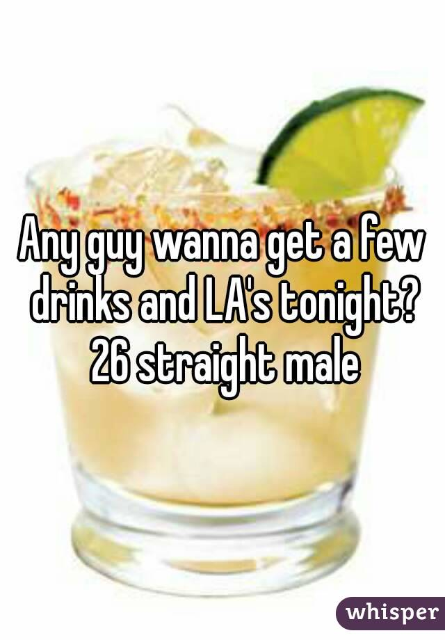 Any guy wanna get a few drinks and LA's tonight? 26 straight male