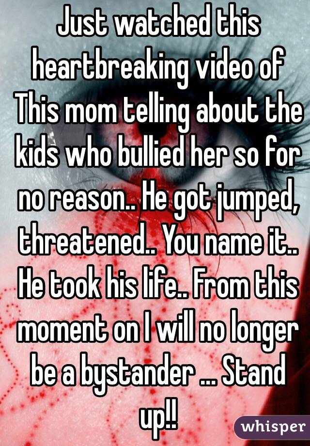Just watched this heartbreaking video of This mom telling about the kids who bullied her so for no reason.. He got jumped, threatened.. You name it.. He took his life.. From this moment on I will no longer be a bystander ... Stand up!!