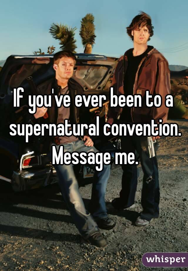 If you've ever been to a supernatural convention. Message me.
