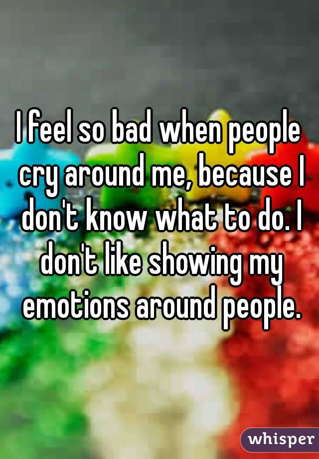 I feel so bad when people cry around me, because I don't know what to do. I don't like showing my emotions around people.
