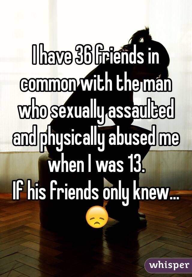 I have 36 friends in common with the man who sexually assaulted and physically abused me when I was 13.  If his friends only knew... 😞