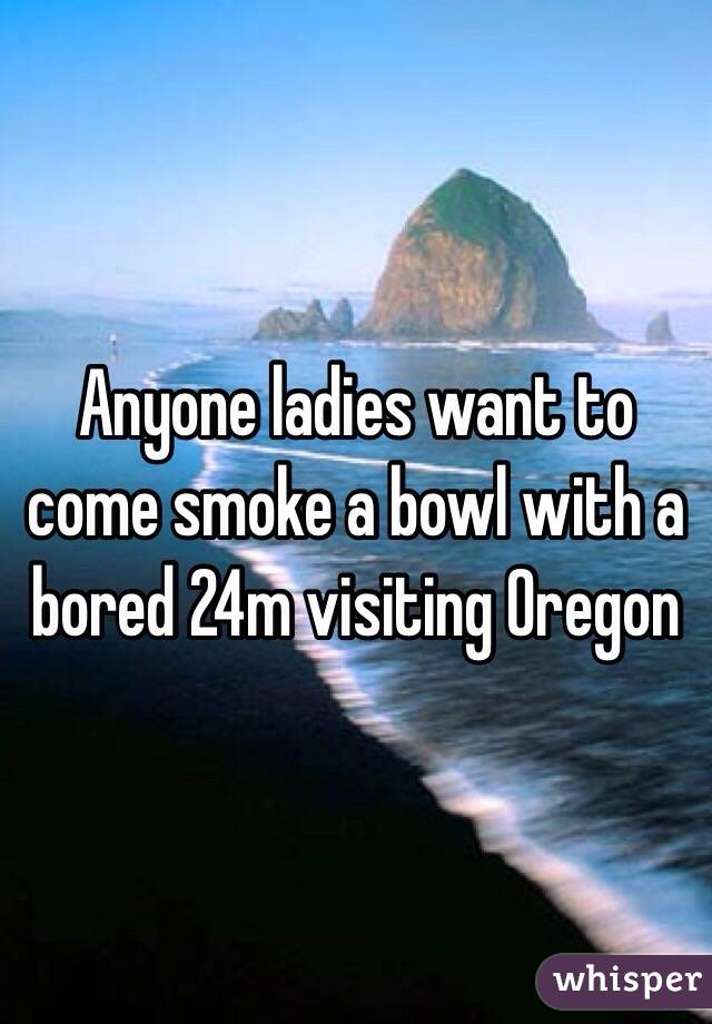 Anyone ladies want to come smoke a bowl with a bored 24m visiting Oregon