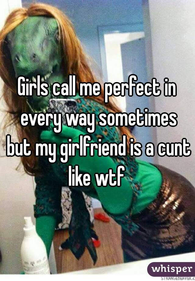 Girls call me perfect in every way sometimes but my girlfriend is a cunt like wtf