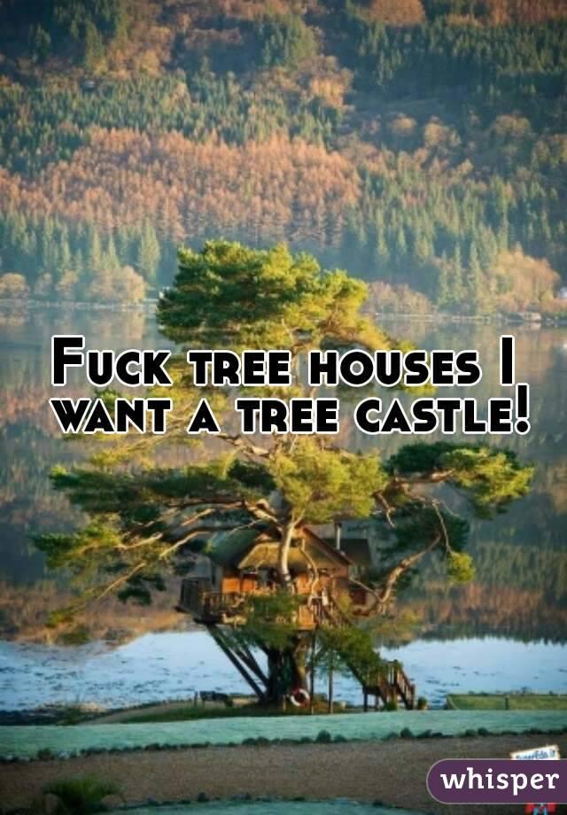 Fuck tree houses I want a tree castle!