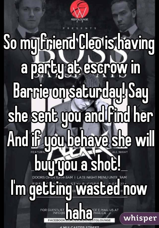 So my friend Cleo is having a party at escrow in Barrie on saturday! Say she sent you and find her And if you behave she will buy you a shot!   I'm getting wasted now haha