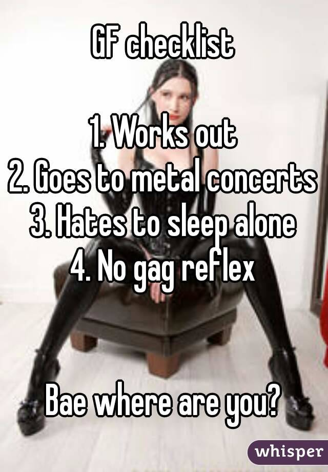 GF checklist  1. Works out 2. Goes to metal concerts 3. Hates to sleep alone 4. No gag reflex   Bae where are you?