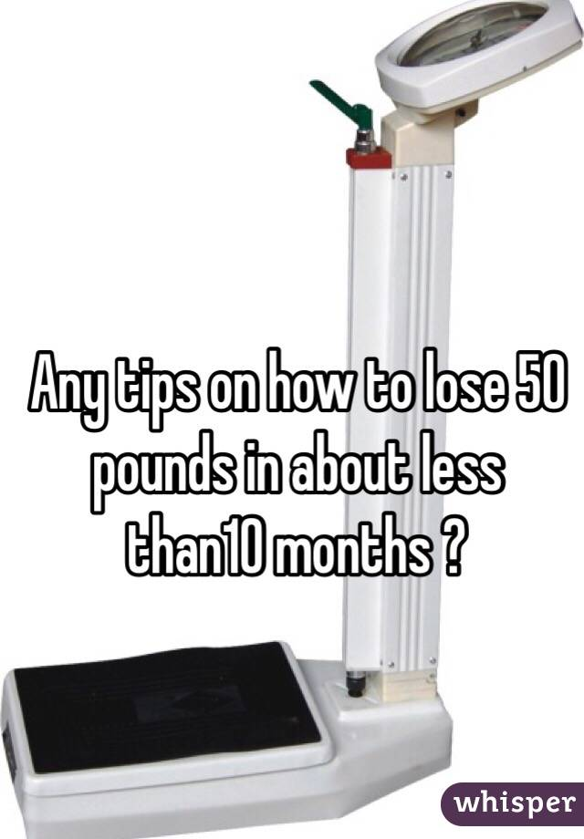 Any tips on how to lose 50 pounds in about less than10 months ?