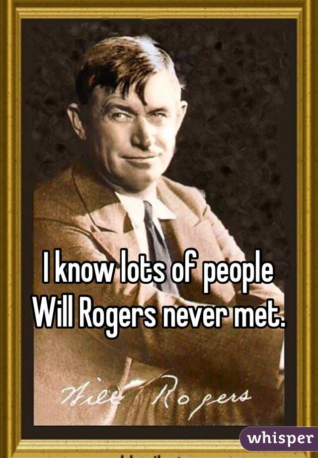 I know lots of people  Will Rogers never met.