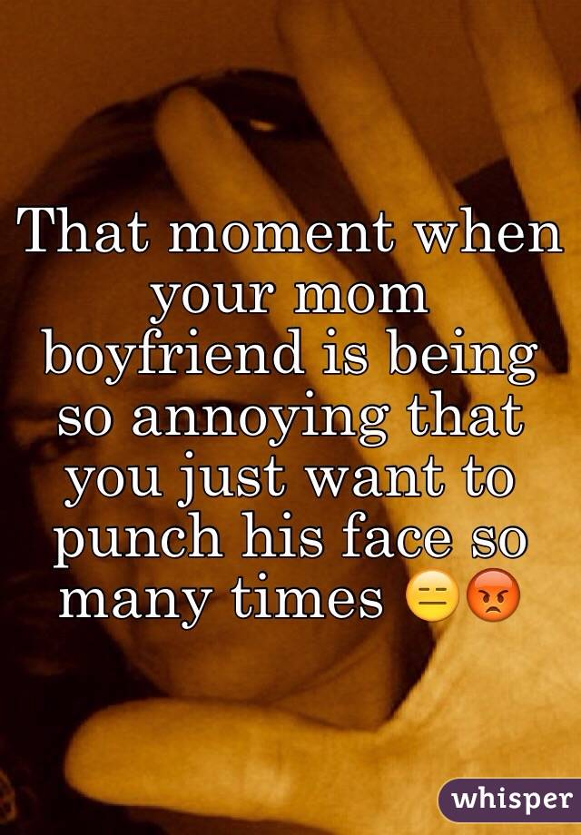 That moment when your mom boyfriend is being so annoying that you just want to punch his face so many times 😑😡