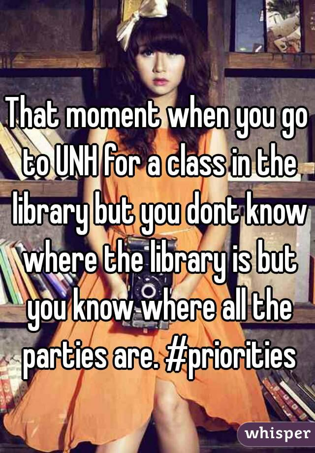 That moment when you go to UNH for a class in the library but you dont know where the library is but you know where all the parties are. #priorities