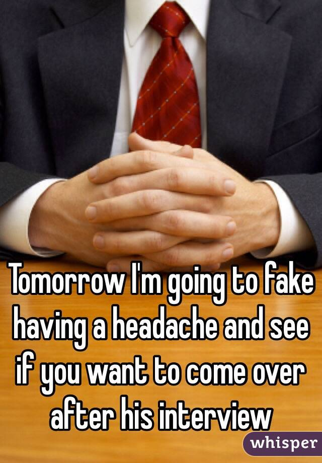 Tomorrow I'm going to fake having a headache and see if you want to come over after his interview