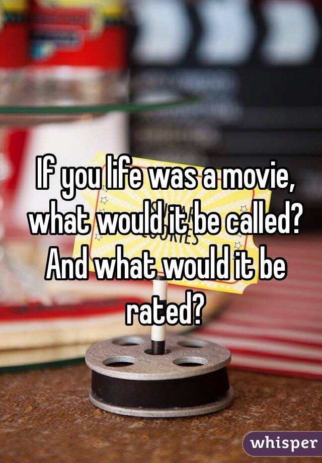 If you life was a movie, what would it be called? And what would it be rated?