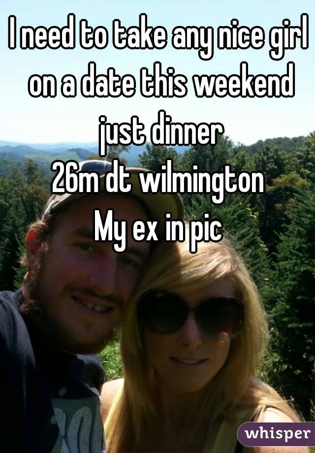 I need to take any nice girl on a date this weekend just dinner 26m dt wilmington My ex in pic