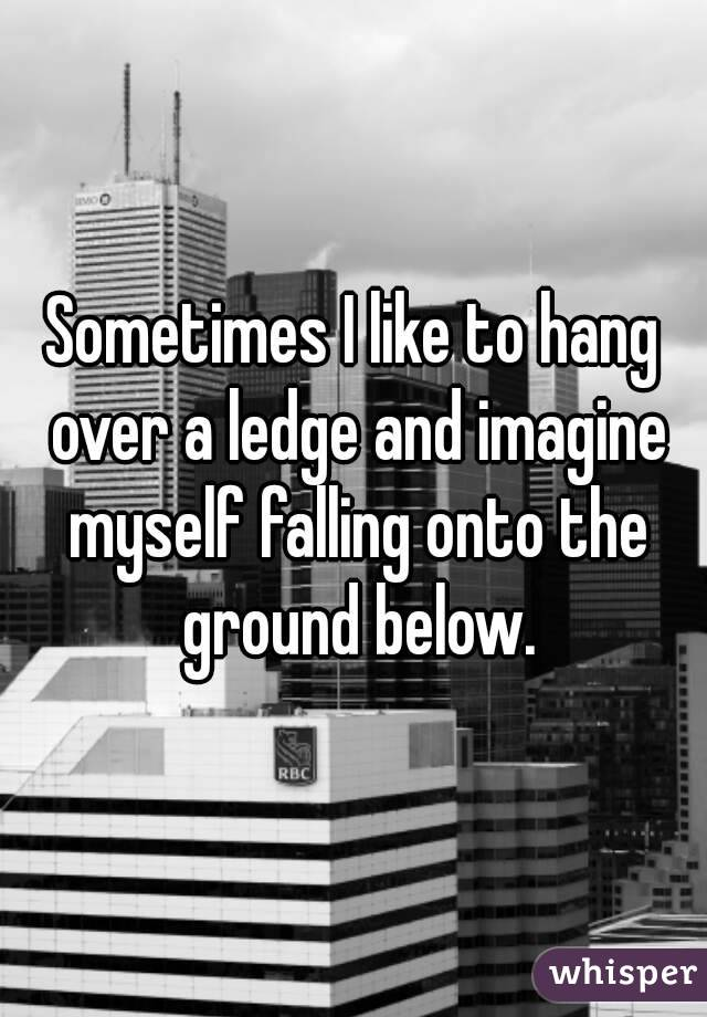 Sometimes I like to hang over a ledge and imagine myself falling onto the ground below.