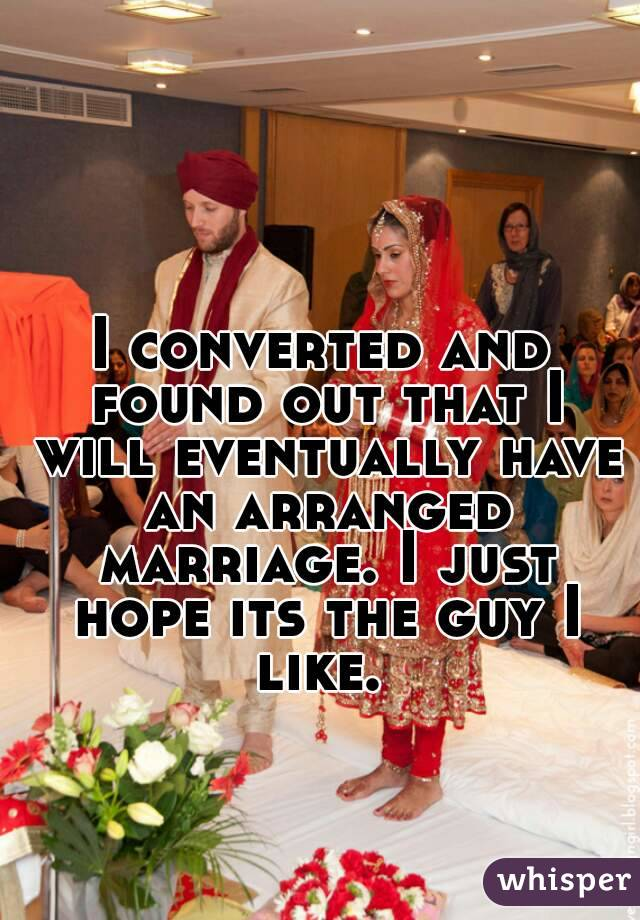 I converted and found out that I will eventually have an arranged marriage. I just hope its the guy I like.