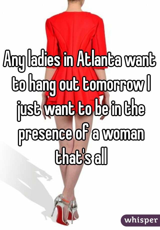 Any ladies in Atlanta want to hang out tomorrow I just want to be in the presence of a woman that's all