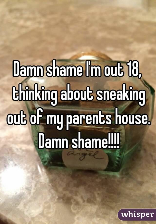 Damn shame I'm out 18, thinking about sneaking out of my parents house. Damn shame!!!!