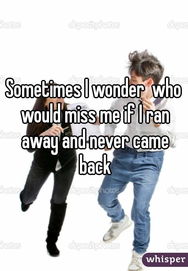 Sometimes I wonder  who would miss me if I ran away and never came back