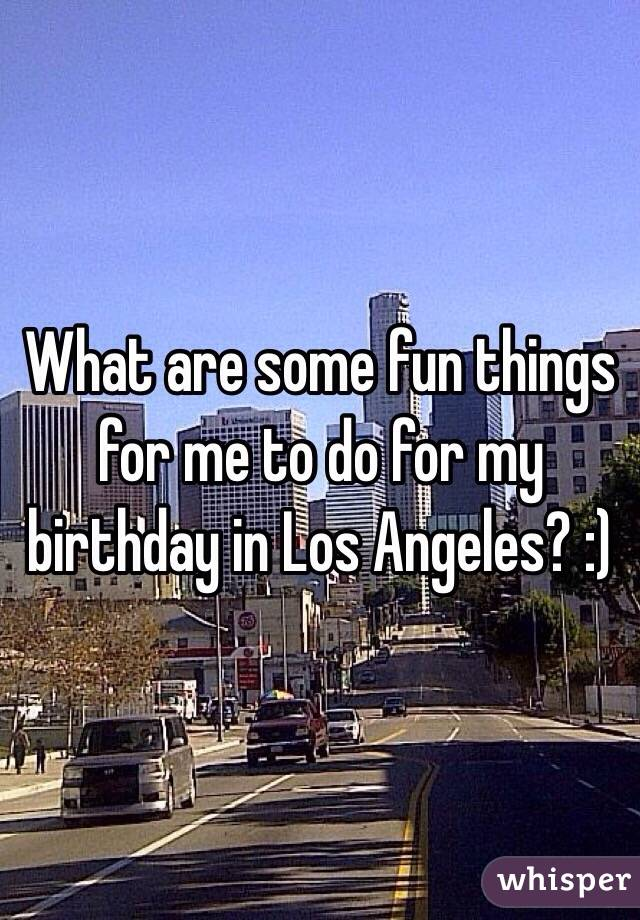 What are some fun things for me to do for my birthday in Los Angeles? :)