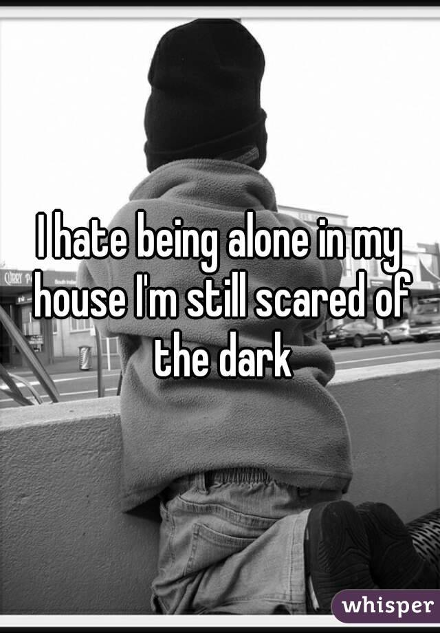 I hate being alone in my house I'm still scared of the dark
