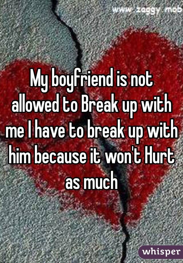 My boyfriend is not allowed to Break up with me I have to break up with him because it won't Hurt as much