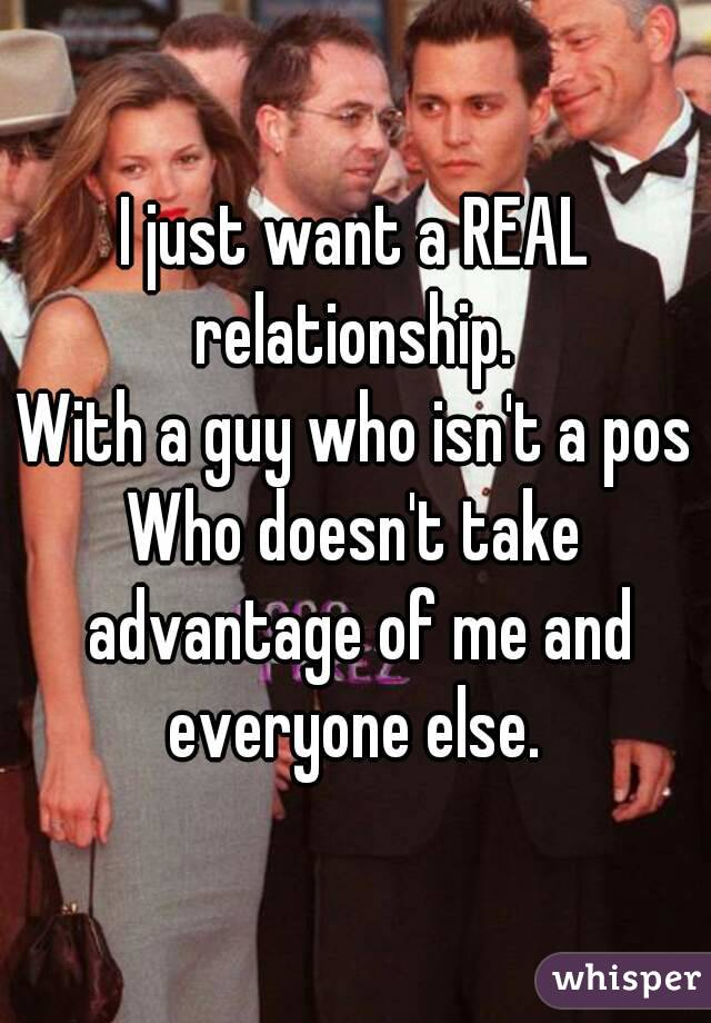 I just want a REAL relationship.  With a guy who isn't a pos Who doesn't take advantage of me and everyone else.