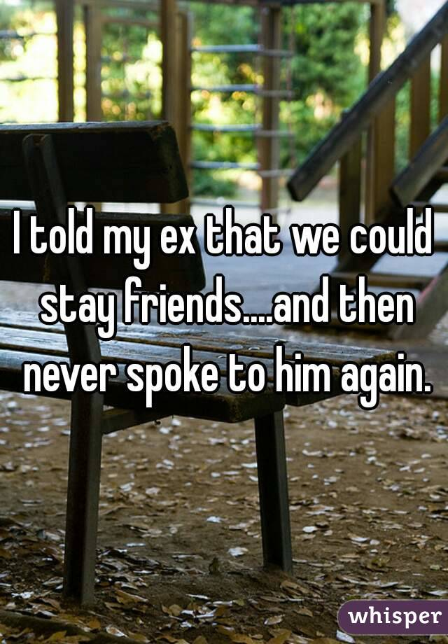 I told my ex that we could stay friends....and then never spoke to him again.