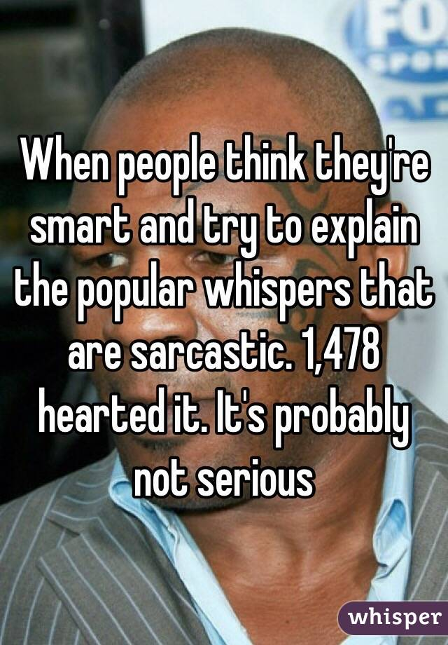 When people think they're smart and try to explain the popular whispers that are sarcastic. 1,478 hearted it. It's probably not serious