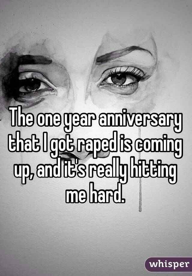 The one year anniversary that I got raped is coming up, and it's really hitting me hard.