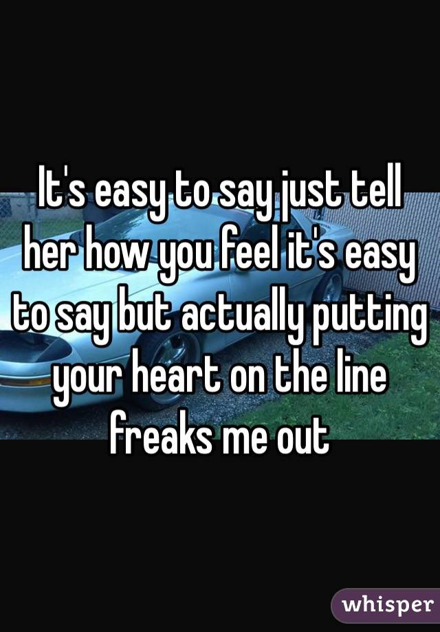 It's easy to say just tell her how you feel it's easy to say but actually putting your heart on the line freaks me out