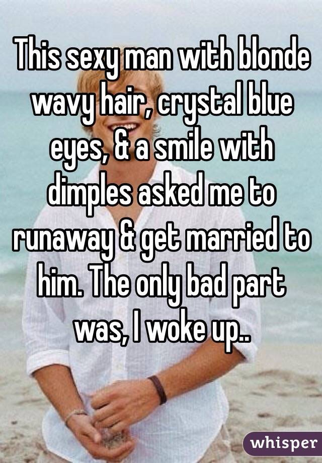 This sexy man with blonde wavy hair, crystal blue eyes, & a smile with dimples asked me to runaway & get married to him. The only bad part was, I woke up..