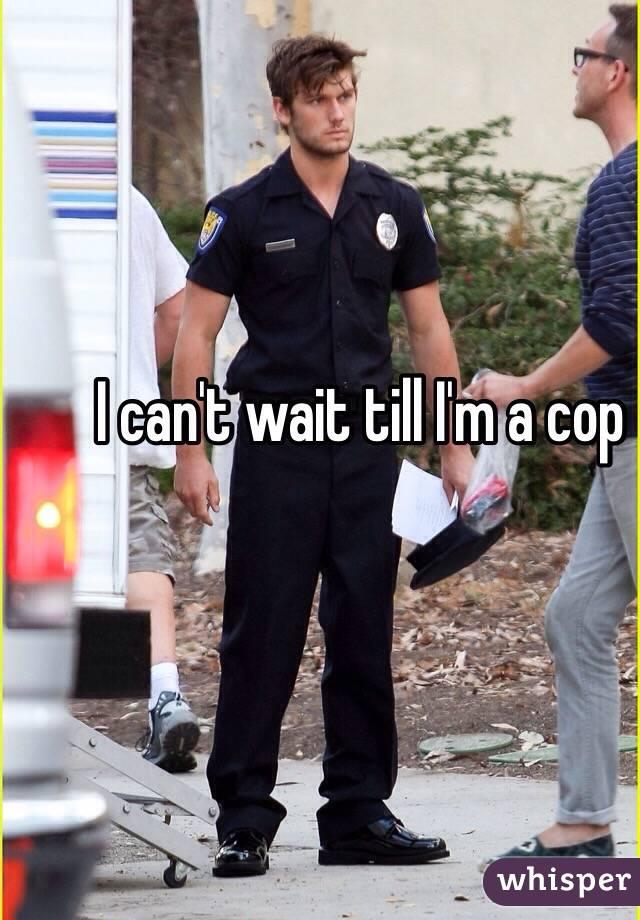 I can't wait till I'm a cop