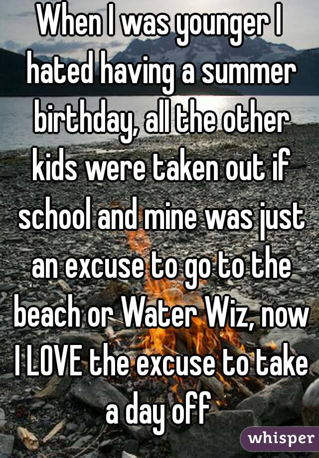 When I was younger I hated having a summer birthday, all the other kids were taken out if school and mine was just an excuse to go to the beach or Water Wiz, now I LOVE the excuse to take a day off