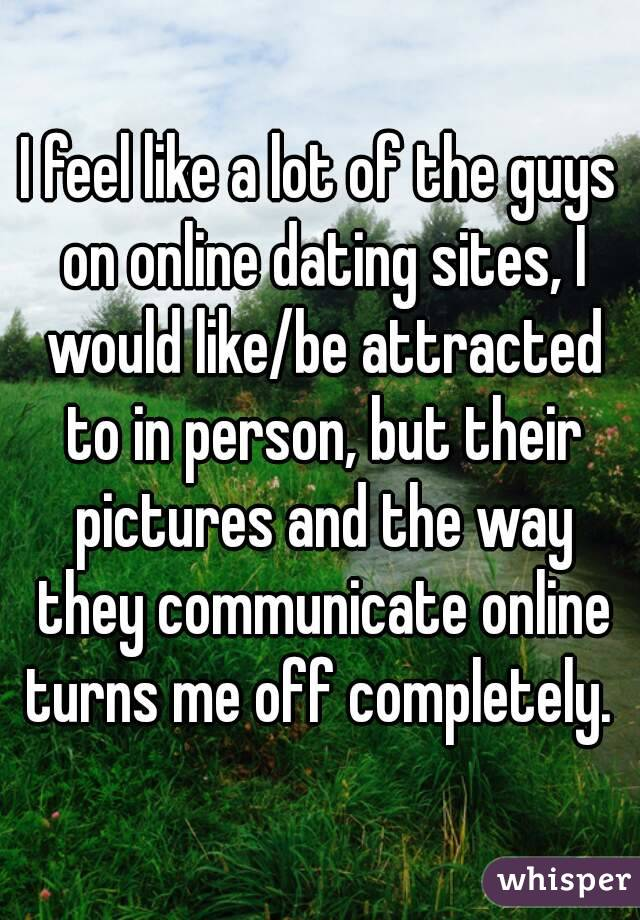 I feel like a lot of the guys on online dating sites, I would like/be attracted to in person, but their pictures and the way they communicate online turns me off completely.