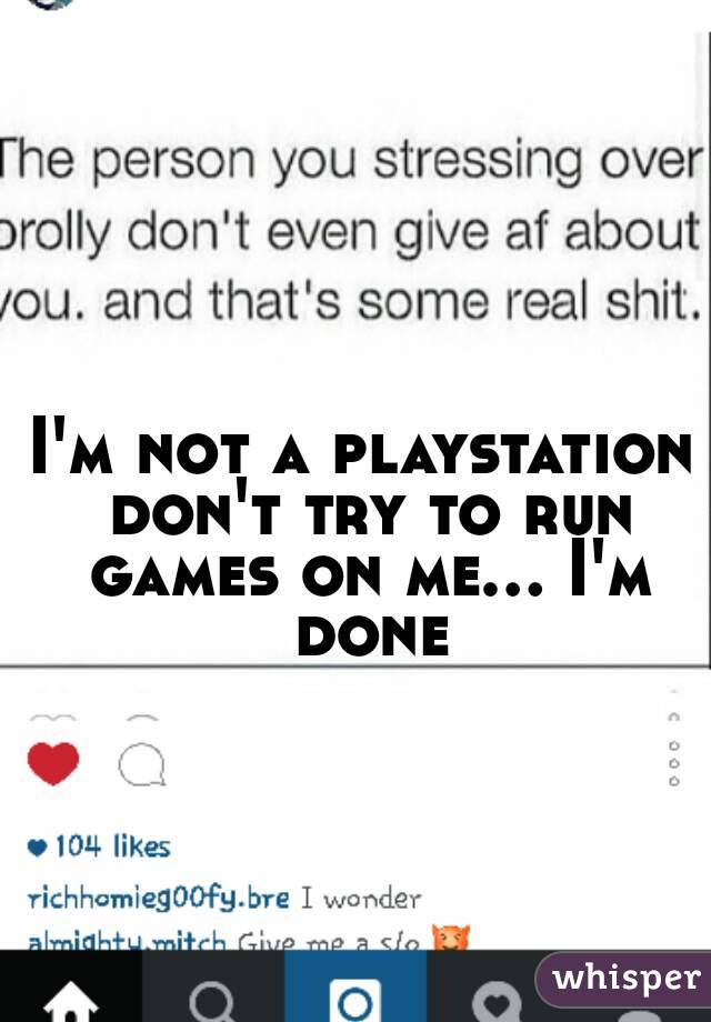 I'm not a playstation don't try to run games on me... I'm done