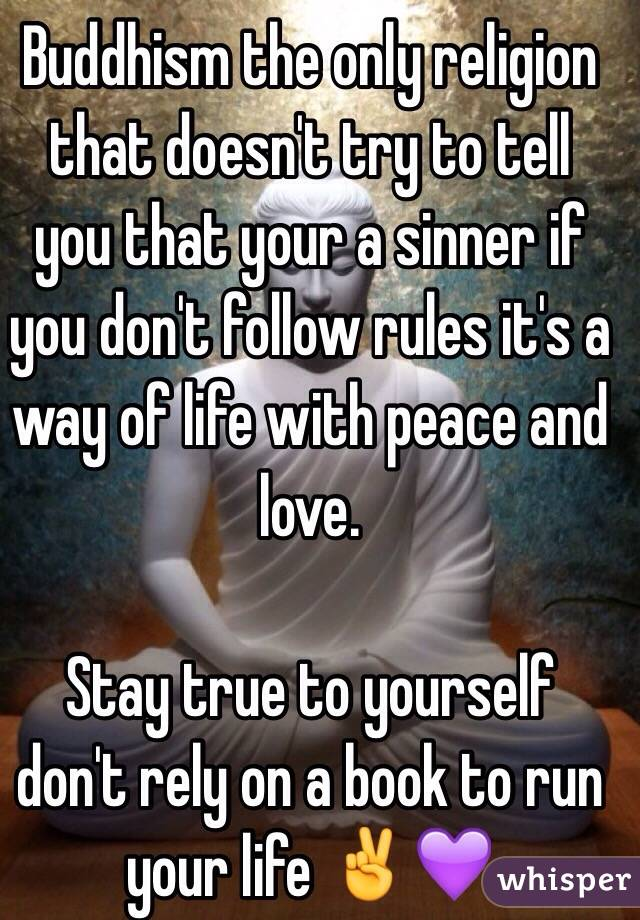 Buddhism the only religion that doesn't try to tell you that your a sinner if you don't follow rules it's a way of life with peace and love.   Stay true to yourself don't rely on a book to run your life ✌💜